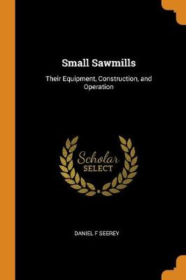 Small Sawmills: Their Equipment, Construction, and Operation (Paperback)
