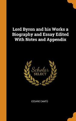 Lord Byron and His Works a Biography and Essay Edited with Notes and Appendix (Hardback)