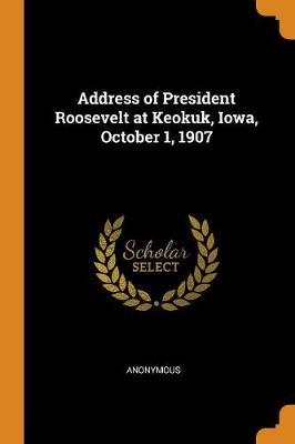 Address of President Roosevelt at Keokuk, Iowa, October 1, 1907 (Paperback)