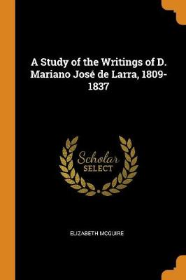 A Study of the Writings of D. Mariano Jos de Larra, 1809-1837 (Paperback)