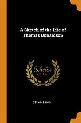 A Sketch of the Life of Thomas Donaldson (Paperback)