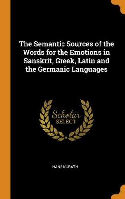The Semantic Sources of the Words for the Emotions in Sanskrit, Greek, Latin and the Germanic Languages (Hardback)