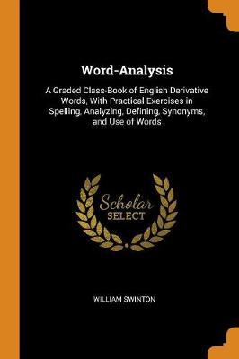 Word-Analysis: A Graded Class-Book of English Derivative Words, with Practical Exercises in Spelling, Analyzing, Defining, Synonyms, and Use of Words (Paperback)