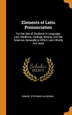 Elements of Latin Pronunciation: For the Use of Students in Language, Law, Medicine, Zoology, Botany, and the Sciences Generally in Which Latin Words Are Used (Hardback)