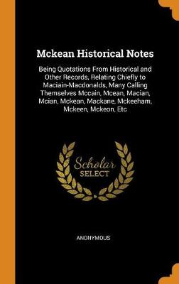 McKean Historical Notes: Being Quotations from Historical and Other Records, Relating Chiefly to Maciain-Macdonalds, Many Calling Themselves McCain, McEan, Macian, McIan, McKean, Mackane, McKeeham, McKeen, McKeon, Etc (Hardback)