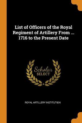 List of Officers of the Royal Regiment of Artillery from ... 1716 to the Present Date (Paperback)