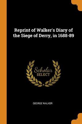 Reprint of Walker's Diary of the Siege of Derry, in 1688-89 (Paperback)