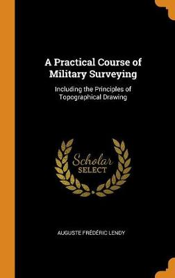 A Practical Course of Military Surveying: Including the Principles of Topographical Drawing (Hardback)