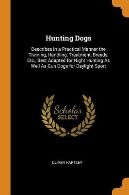 Hunting Dogs: Describes in a Practical Manner the Training, Handling, Treatment, Breeds, Etc., Best Adapted for Night Hunting as Well as Gun Dogs for Daylight Sport (Paperback)