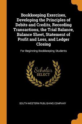 Bookkeeping Exercises, Developing the Principles of Debits and Credits, Recording Transactions, the Trial Balance, Balance Sheet, Statement of Profit and Loss, and Ledger Closing: For Beginning Bookkeeping Students (Paperback)