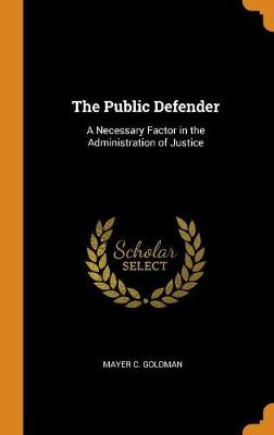 The Public Defender: A Necessary Factor in the Administration of Justice (Hardback)