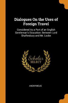 Dialogues on the Uses of Foreign Travel: Considered as a Part of an English Gentleman's Education: Between Lord Shaftesbury and Mr. Locke (Paperback)