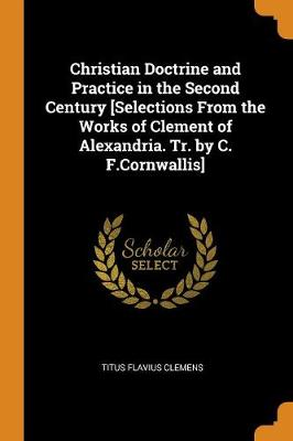 Christian Doctrine and Practice in the Second Century [selections from the Works of Clement of Alexandria. Tr. by C. F.Cornwallis] (Paperback)