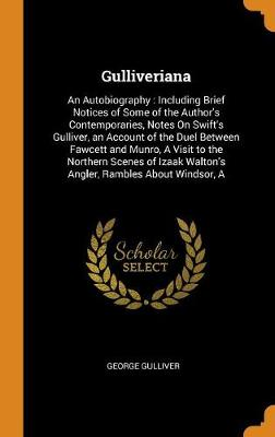 Gulliveriana: An Autobiography: Including Brief Notices of Some of the Author's Contemporaries, Notes on Swift's Gulliver, an Account of the Duel Between Fawcett and Munro, a Visit to the Northern Scenes of Izaak Walton's Angler, Rambles about Windsor, a (Hardback)