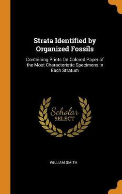 Strata Identified by Organized Fossils: Containing Prints on Colored Paper of the Most Characteristic Specimens in Each Stratum (Hardback)