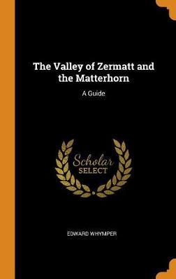 The Valley of Zermatt and the Matterhorn: A Guide (Hardback)