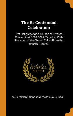 The Bi-Centennial Celebration: First Congregational Church of Preston, Connecticut, 1698-1898. Together with Statistics of the Church Taken from the Church Records (Hardback)