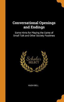 Conversational Openings and Endings: Some Hints for Playing the Game of Small Talk and Other Society Pastimes (Hardback)