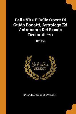 Della Vita E Delle Opere Di Guido Bonatti, Astrologo Ed Astronomo del Secolo Decimoterzo: Notizie (Paperback)