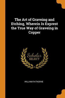 The Art of Graveing and Etching, Wherein Is Exprest the True Way of Graveing in Copper (Paperback)
