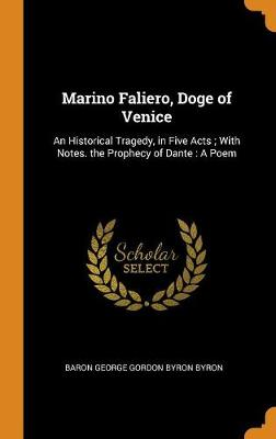 Marino Faliero, Doge of Venice: An Historical Tragedy, in Five Acts. with Notes.; The Prophecy of Dante, a Poem (Hardback)
