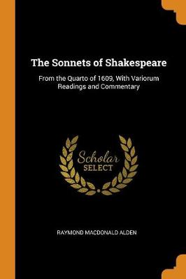 The Sonnets of Shakespeare: From the Quarto of 1609, with Variorum Readings and Commentary (Paperback)