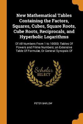 New Mathematical Tables Containing the Factors, Squares, Cubes, Square Roots, Cube Roots, Reciprocals, and Hyperbolic Logarithms: Of All Numbers from 1 to 10000; Tables of Powers and Prime Numbers; An Extensive Table of Formul , or General Synopsis of (Paperback)