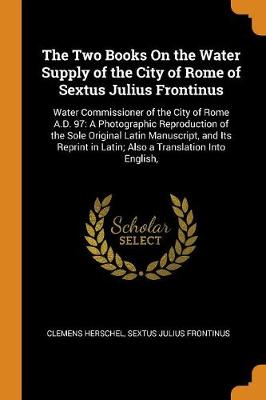 The Two Books on the Water Supply of the City of Rome of Sextus Julius Frontinus: Water Commissioner of the City of Rome A.D. 97: A Photographic Reproduction of the Sole Original Latin Manuscript, and Its Reprint in Latin; Also a Translation Into English, (Paperback)