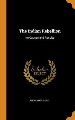 The Indian Rebellion: Its Causes and Results (Hardback)