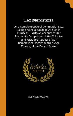 Lex Mercatoria: Or, a Complete Code of Commercial Law; Being a General Guide to All Men in Business ... with an Account of Our Mercantile Companies; Of Our Colonies and Factories Abroad; Of Our Commercial Treaties with Foreign Powers; Of the Duty of Consu (Hardback)