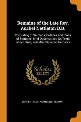 Remains of the Late Rev. Asahel Nettleton D.D.: Consisting of Sermons, Outlines and Plans of Sermons, Brief Observations on Texts of Scripture, and Miscellaneous Remarks (Paperback)