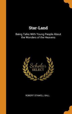 Star-Land: Being Talks with Young People about the Wonders of the Heavens (Hardback)