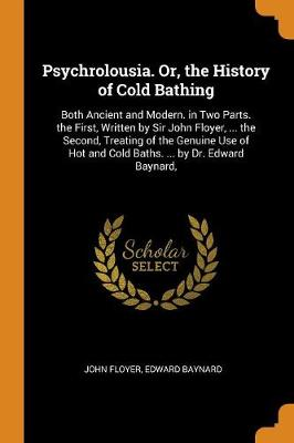 Psychrolousia. Or, the History of Cold Bathing: Both Ancient and Modern. in Two Parts. the First, Written by Sir John Floyer, ... the Second, Treating of the Genuine Use of Hot and Cold Baths. ... by Dr. Edward Baynard, (Paperback)