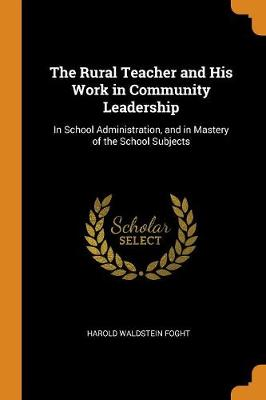The Rural Teacher and His Work in Community Leadership: In School Administration, and in Mastery of the School Subjects (Paperback)