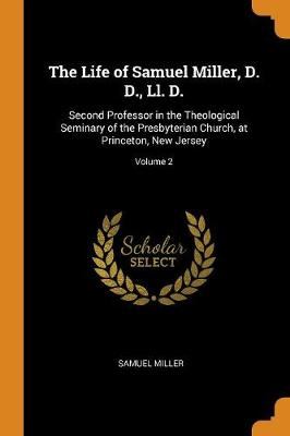 The Life of Samuel Miller, D. D., LL. D.: Second Professor in the Theological Seminary of the Presbyterian Church, at Princeton, New Jersey; Volume 2 (Paperback)
