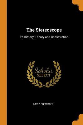 The Stereoscope: Its History, Theory and Construction (Paperback)