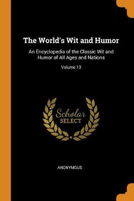 The World's Wit and Humor: An Encyclopedia of the Classic Wit and Humor of All Ages and Nations; Volume 13 (Paperback)