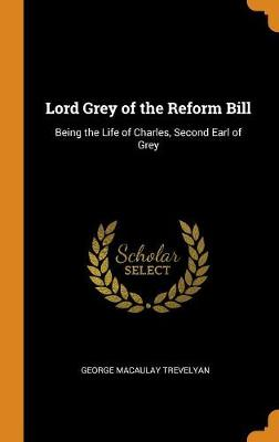 Lord Grey of the Reform Bill: Being the Life of Charles, Second Earl of Grey (Hardback)