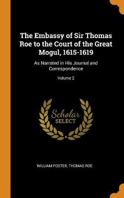 The Embassy of Sir Thomas Roe to the Court of the Great Mogul, 1615-1619: As Narrated in His Journal and Correspondence; Volume 2 (Hardback)
