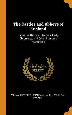 The Castles and Abbeys of England: From the National Records, Early Chronicles, and Other Standard Authorities (Hardback)