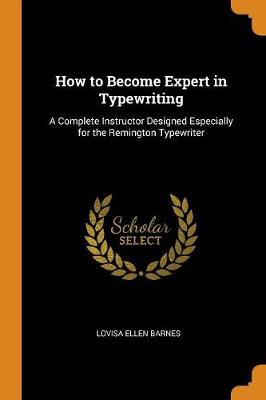 How to Become Expert in Typewriting: A Complete Instructor Designed Especially for the Remington Typewriter (Paperback)