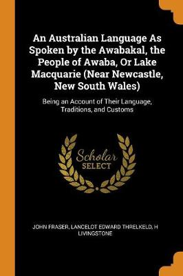 An Australian Language as Spoken by the Awabakal, the People of Awaba, or Lake Macquarie (Near Newcastle, New South Wales): Being an Account of Their Language, Traditions, and Customs (Paperback)