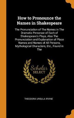 How to Pronounce the Names in Shakespeare: The Pronunciation of the Names in the Dramatis Personae of Each of Shakespeare's Plays, Also the Pronunciation and Explanation of Place Names and Names of All Persons, Mythological Characters, Etc., Found in the (Hardback)
