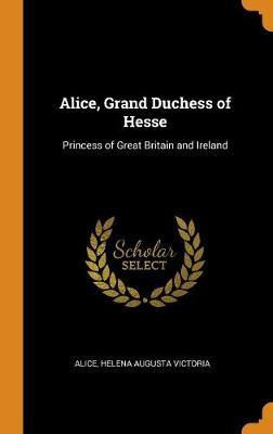 Alice, Grand Duchess of Hesse: Princess of Great Britain and Ireland (Hardback)