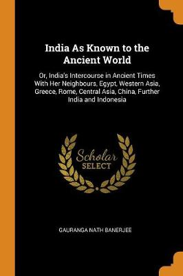 India as Known to the Ancient World: Or, India's Intercourse in Ancient Times with Her Neighbours, Egypt, Western Asia, Greece, Rome, Central Asia, China, Further India and Indonesia (Paperback)