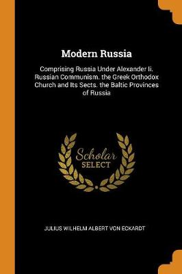 Modern Russia: Comprising Russia Under Alexander II. Russian Communism. the Greek Orthodox Church and Its Sects. the Baltic Provinces of Russia (Paperback)
