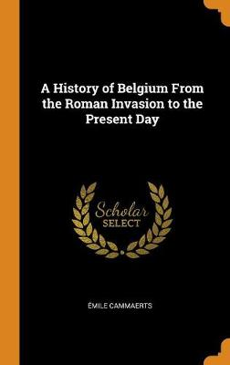 A History of Belgium from the Roman Invasion to the Present Day (Hardback)