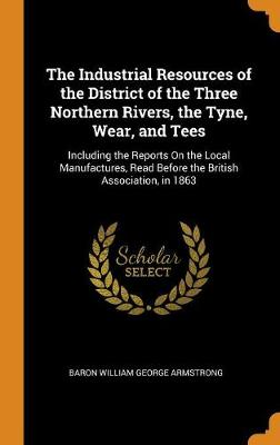 The Industrial Resources of the District of the Three Northern Rivers, the Tyne, Wear, and Tees: Including the Reports on the Local Manufactures, Read Before the British Association, in 1863 (Hardback)