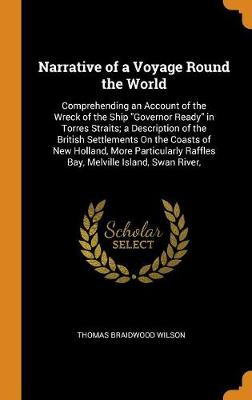 Narrative of a Voyage Round the World: Comprehending an Account of the Wreck of the Ship Governor Ready in Torres Straits; A Description of the British Settlements on the Coasts of New Holland, More Particularly Raffles Bay, Melville Island, Swan River, (Hardback)