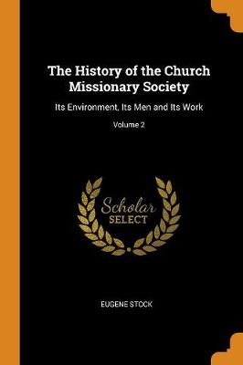 The History of the Church Missionary Society: Its Environment, Its Men and Its Work; Volume 2 (Paperback)